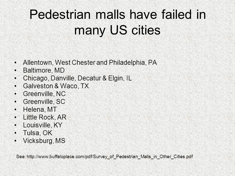 Not all malls are failing, however Successful pedestrian malls exist in: –Aspen, Boulder, and Denver, CO –Boston, MA –Madison, WI –Minneapolis, MN –Ithaca, NY –Burlington, VT –San Antonio, TX Look for websites and other information on these malls (it's clearly not necessary to have a mild climate!!)