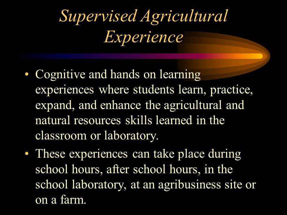 Supervised Agricultural Experience Cognitive and hands on learning experiences where students learn, practice, expand, and enhance the agricultural and natural resources skills learned in the classroom or laboratory.