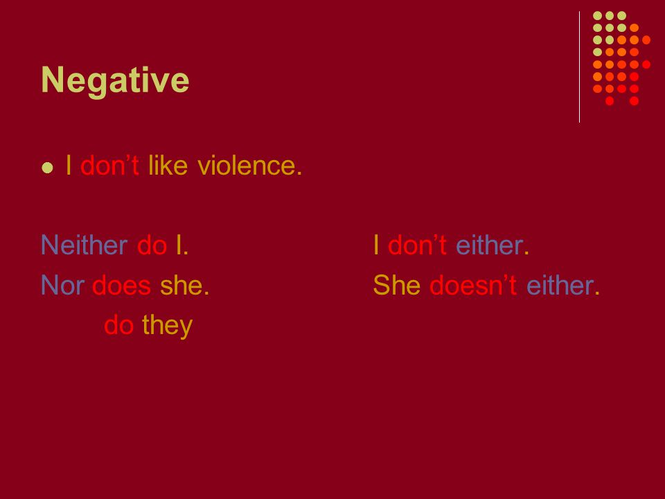 Negative I don't like violence. Neither do I.I don't either.