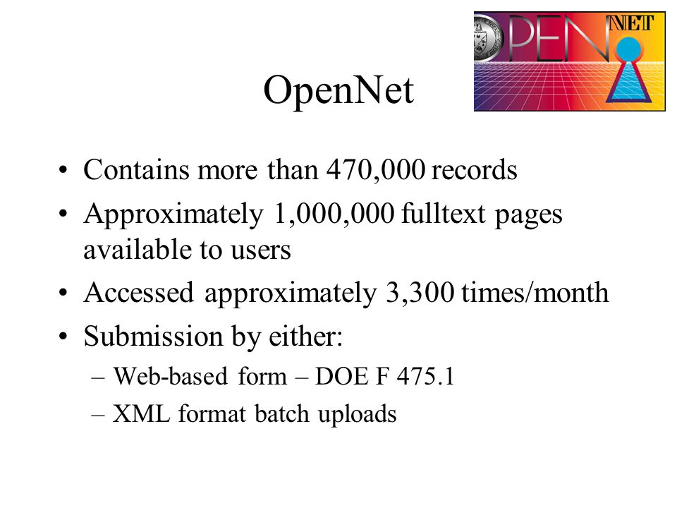 OpenNet Contains more than 470,000 records Approximately 1,000,000 fulltext pages available to users Accessed approximately 3,300 times/month Submission by either: –Web-based form – DOE F 475.1 –XML format batch uploads