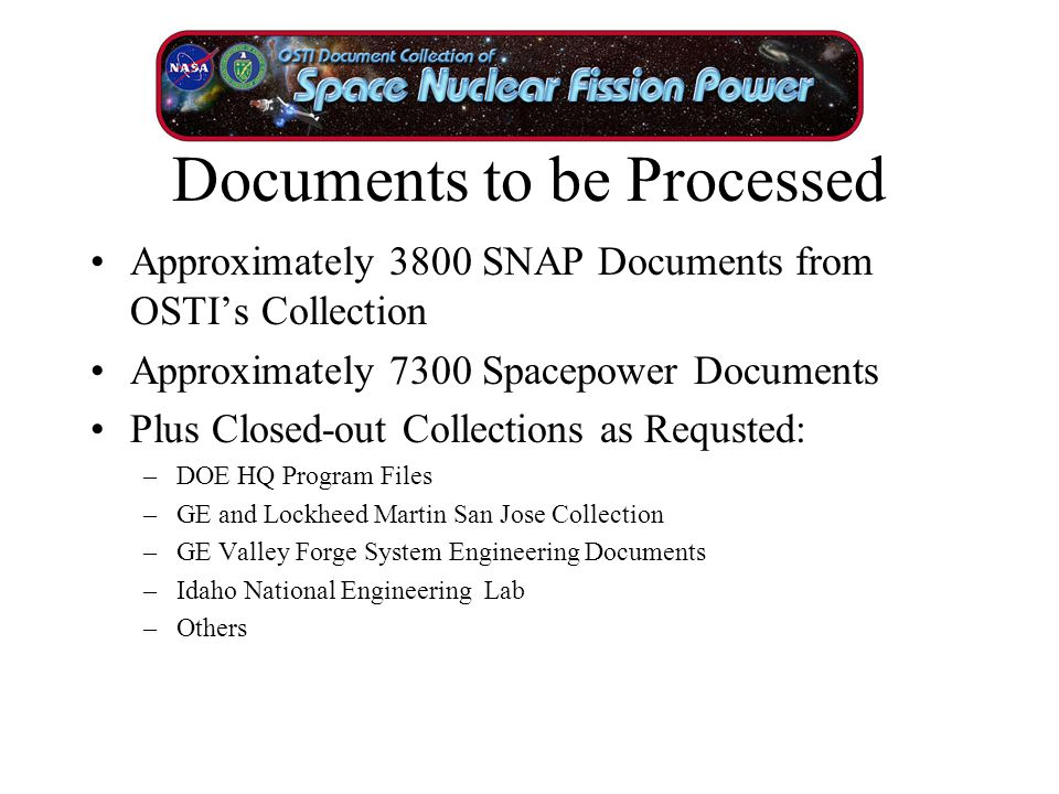 Documents to be Processed Approximately 3800 SNAP Documents from OSTI's Collection Approximately 7300 Spacepower Documents Plus Closed-out Collections as Requsted: –DOE HQ Program Files –GE and Lockheed Martin San Jose Collection –GE Valley Forge System Engineering Documents –Idaho National Engineering Lab –Others