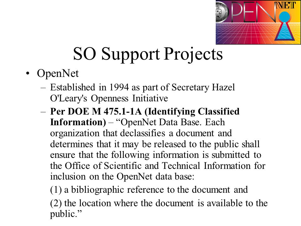 SO Support Projects OpenNet –Established in 1994 as part of Secretary Hazel O Leary s Openness Initiative –Per DOE M 475.1-1A (Identifying Classified Information) – OpenNet Data Base.