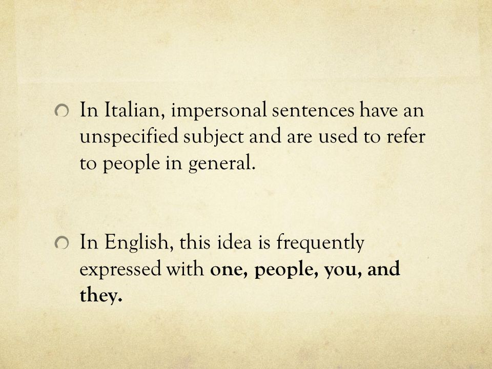 In Italian, impersonal sentences have an unspecified subject and are used to refer to people in general. In English, this idea is frequently expressed