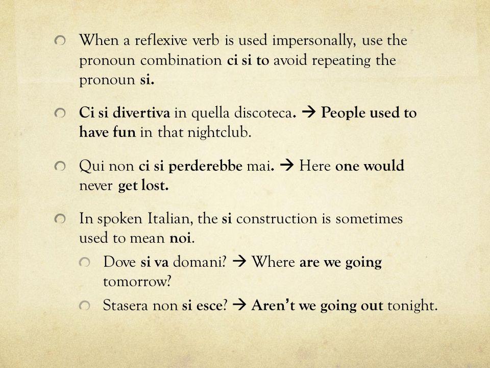 When a reflexive verb is used impersonally, use the pronoun combination ci si to avoid repeating the pronoun si. Ci si divertiva in quella discoteca.