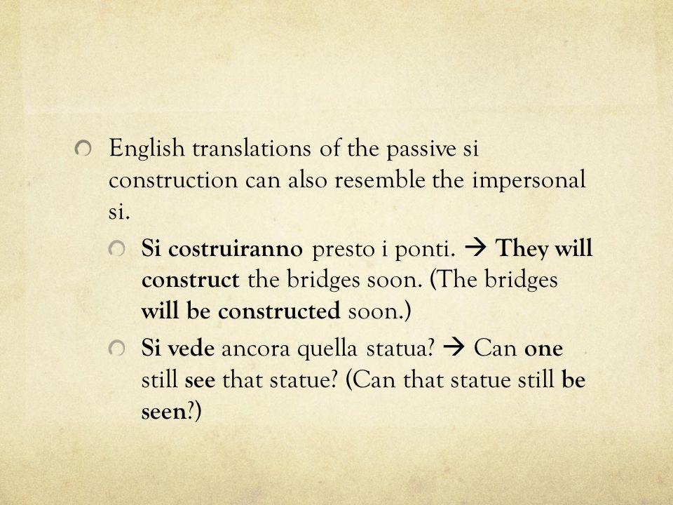 English translations of the passive si construction can also resemble the impersonal si. Si costruiranno presto i ponti.  They will construct the bri
