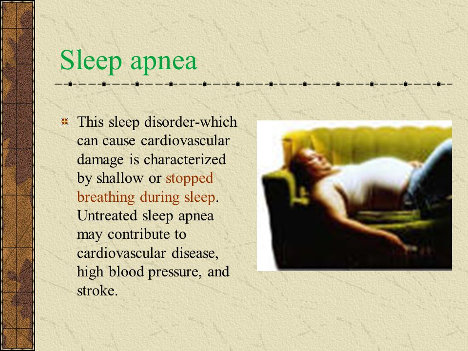Sleep apnea This sleep disorder-which can cause cardiovascular damage is characterized by shallow or stopped breathing during sleep.