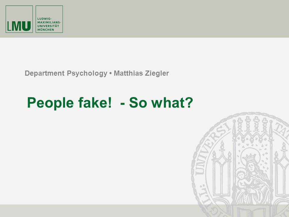 Department Psychology Matthias Ziegler People fake! - So what?