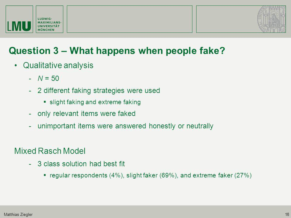 Matthias Ziegler18 Question 3 – What happens when people fake? Qualitative analysis -N = 50 -2 different faking strategies were used  slight faking a