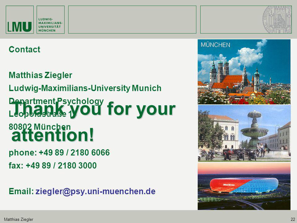 Matthias Ziegler22 Contact Matthias Ziegler Ludwig-Maximilians-University Munich Department Psychology Leopoldstraße 13 80802 München phone: +49 89 / 2180 6066 fax: +49 89 / 2180 3000 Email: ziegler@psy.uni-muenchen.de Thank you for your attention!