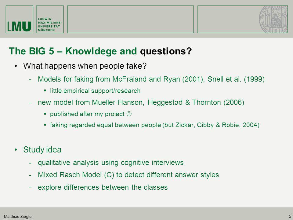 Matthias Ziegler5 The BIG 5 – Knowldege and questions? What happens when people fake? -Models for faking from McFraland and Ryan (2001), Snell et al.