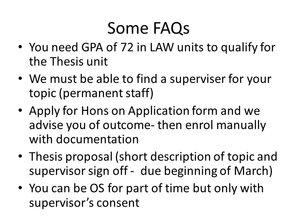 Some FAQs You need GPA of 72 in LAW units to qualify for the Thesis unit We must be able to find a superviser for your topic (permanent staff) Apply for Hons on Application form and we advise you of outcome- then enrol manually with documentation Thesis proposal (short description of topic and supervisor sign off - due beginning of March) You can be OS for part of time but only with supervisor's consent