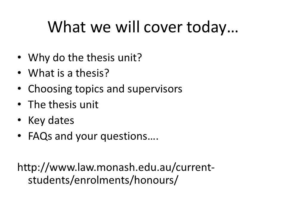 What we will cover today… Why do the thesis unit? What is a thesis? Choosing topics and supervisors The thesis unit Key dates FAQs and your questions…