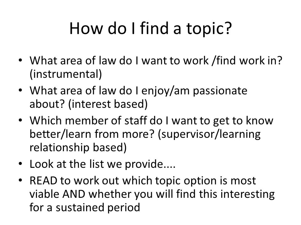 How do I find a topic? What area of law do I want to work /find work in? (instrumental) What area of law do I enjoy/am passionate about? (interest bas