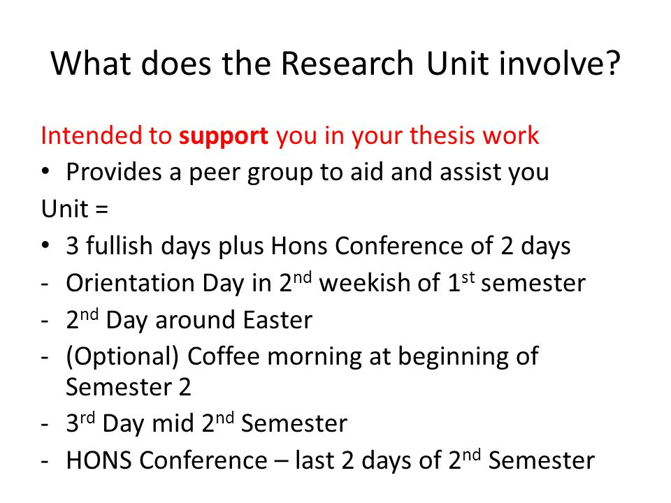 What does the Research Unit involve? Intended to support you in your thesis work Provides a peer group to aid and assist you Unit = 3 fullish days plu