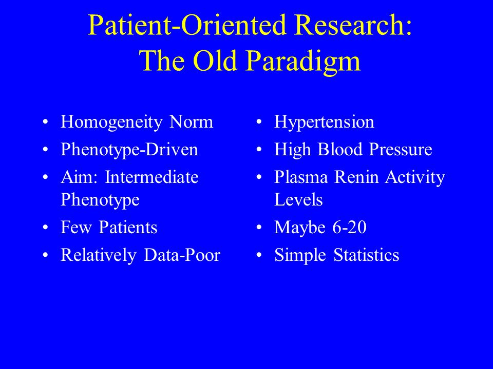Patient-Oriented Research: The Old Paradigm Homogeneity Norm Phenotype-Driven Aim: Intermediate Phenotype Few Patients Relatively Data-Poor Hypertension High Blood Pressure Plasma Renin Activity Levels Maybe 6-20 Simple Statistics