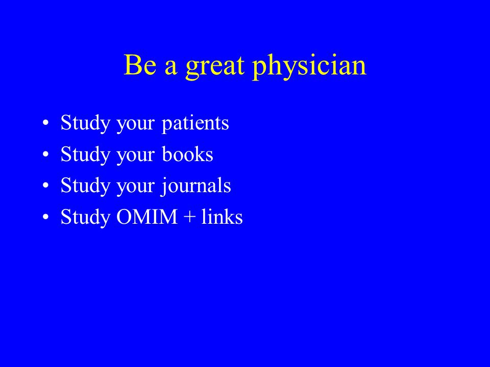 Be a great physician Study your patients Study your books Study your journals Study OMIM + links