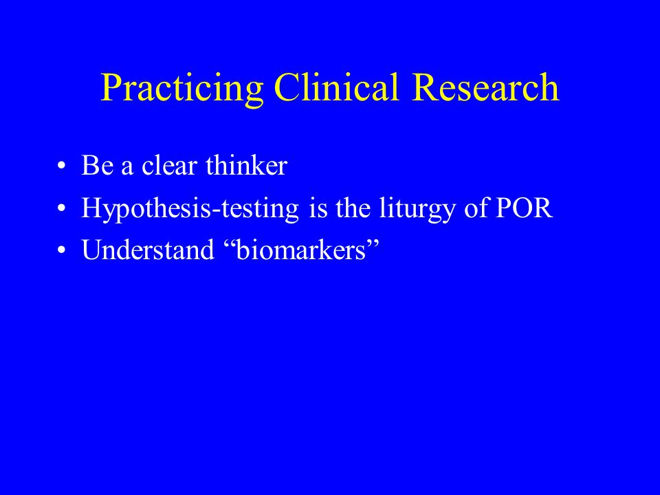Practicing Clinical Research Be a clear thinker Hypothesis-testing is the liturgy of POR Understand biomarkers
