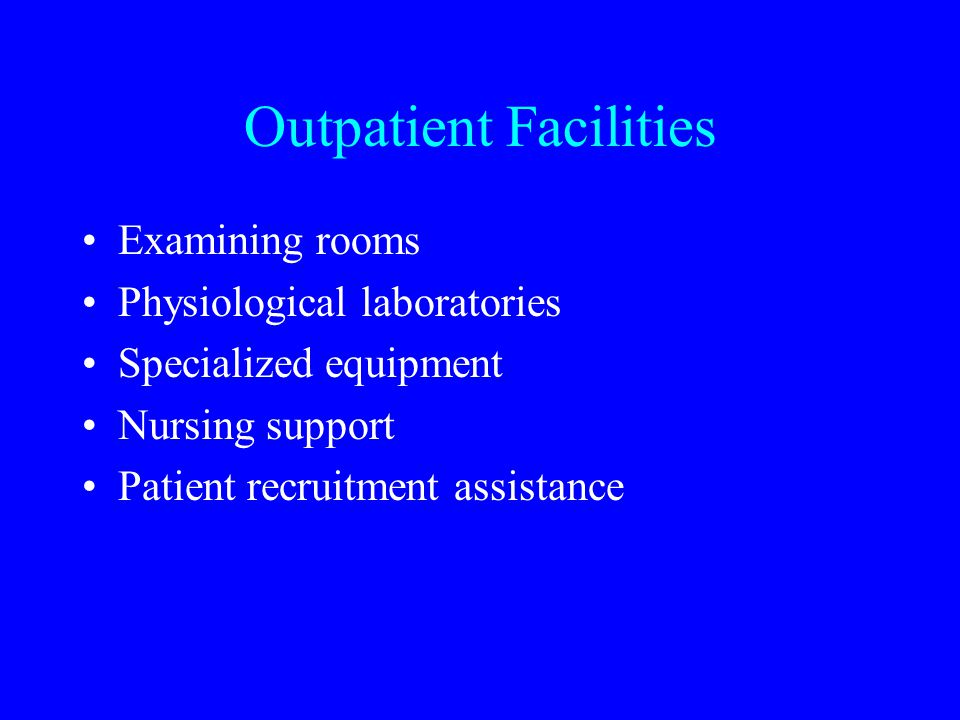 Outpatient Facilities Examining rooms Physiological laboratories Specialized equipment Nursing support Patient recruitment assistance