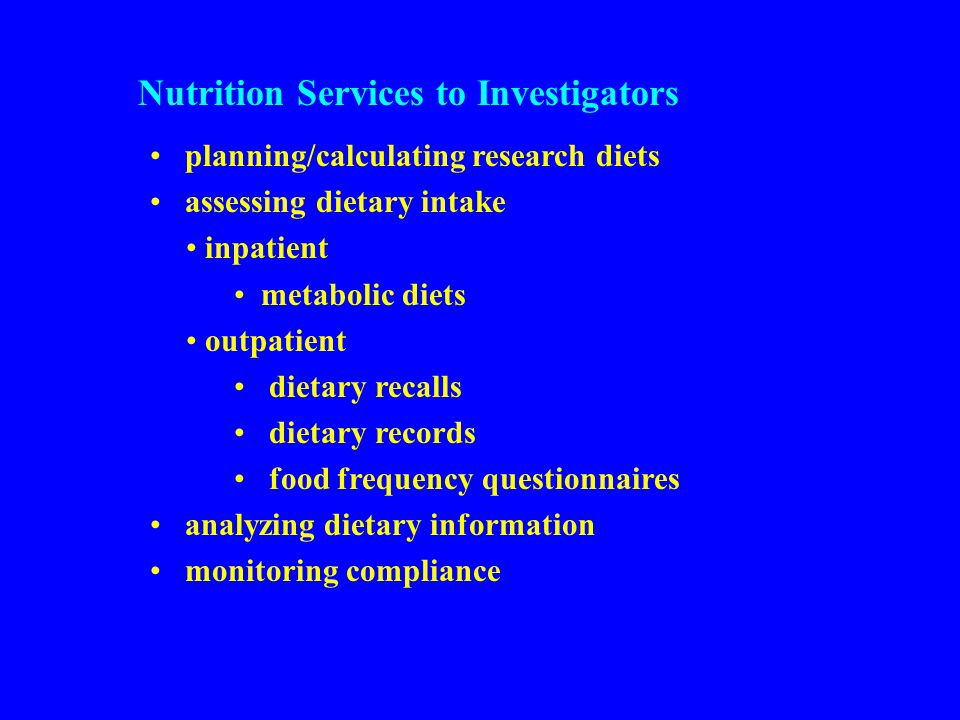 Nutrition Services to Investigators planning/calculating research diets assessing dietary intake inpatient metabolic diets outpatient dietary recalls dietary records food frequency questionnaires analyzing dietary information monitoring compliance