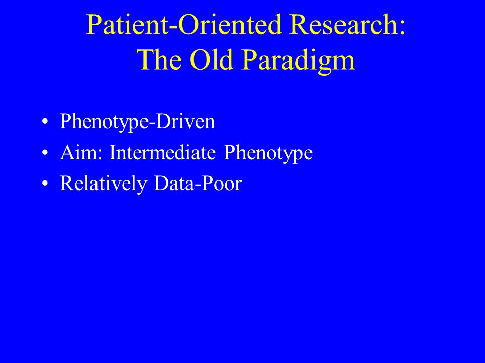 Patient-Oriented Research: The Old Paradigm Phenotype-Driven Aim: Intermediate Phenotype Relatively Data-Poor