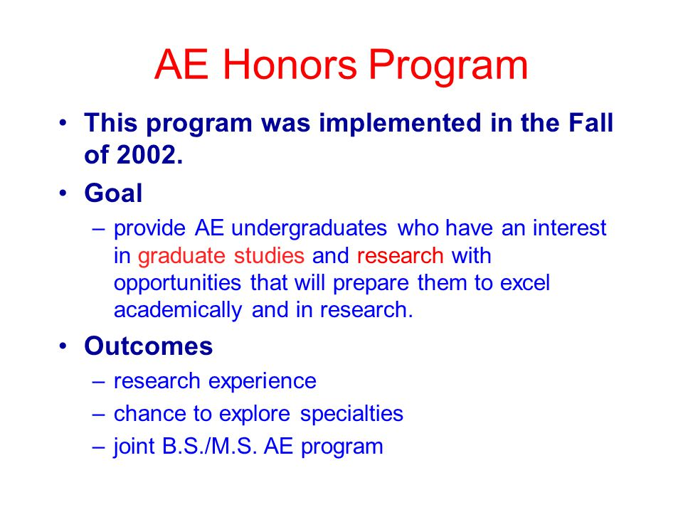 AE Honors Program This program was implemented in the Fall of 2002. Goal –provide AE undergraduates who have an interest in graduate studies and resea
