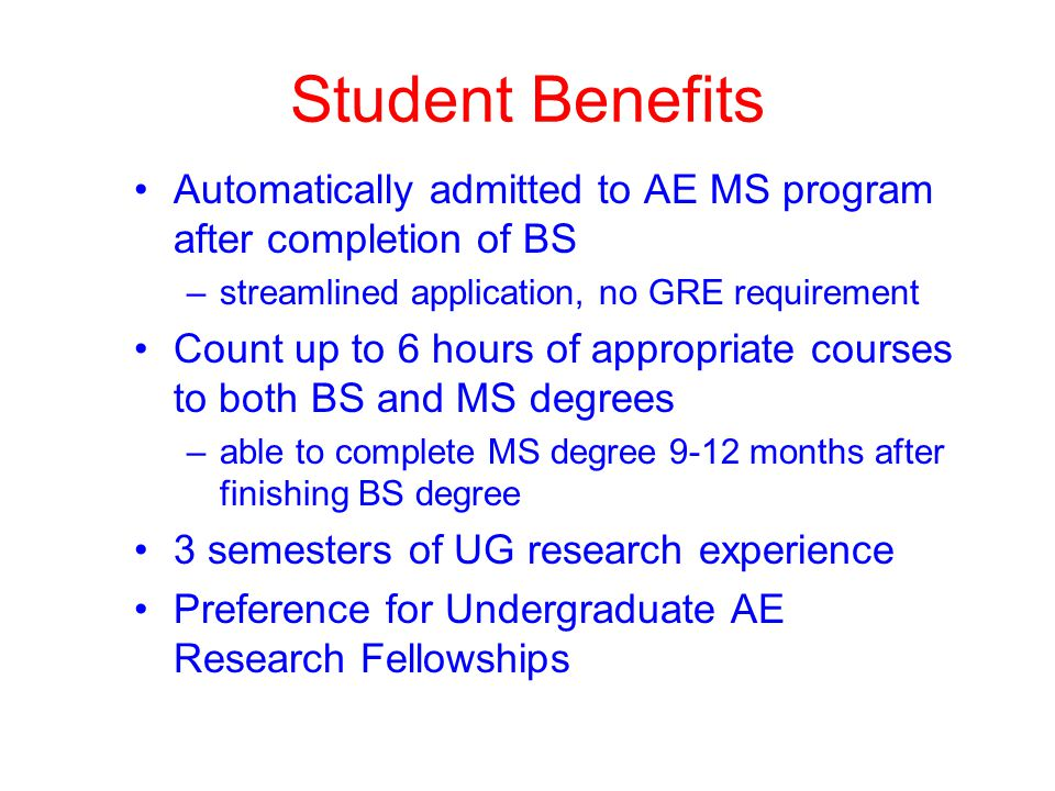 Student Benefits Automatically admitted to AE MS program after completion of BS –streamlined application, no GRE requirement Count up to 6 hours of appropriate courses to both BS and MS degrees –able to complete MS degree 9-12 months after finishing BS degree 3 semesters of UG research experience Preference for Undergraduate AE Research Fellowships