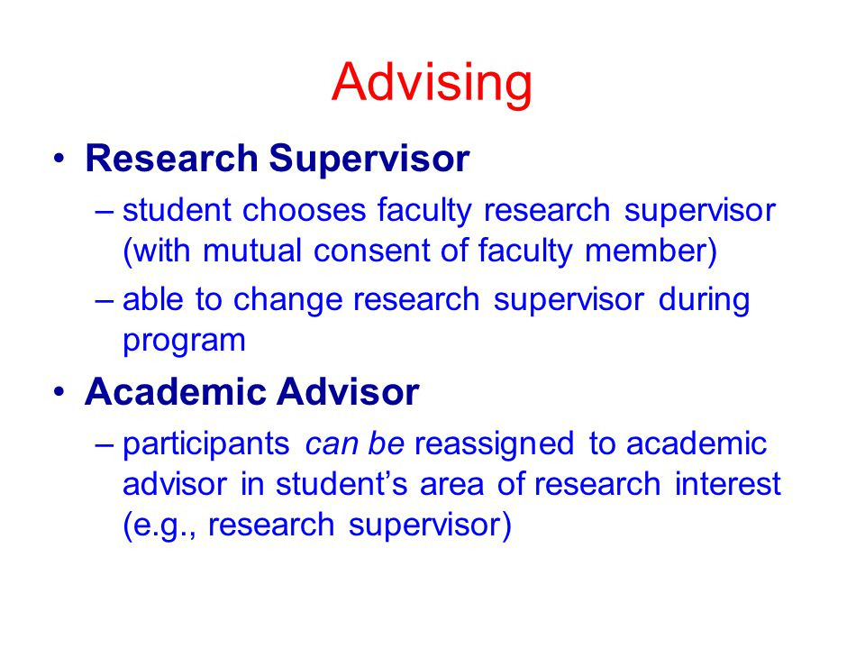 Advising Research Supervisor –student chooses faculty research supervisor (with mutual consent of faculty member) –able to change research supervisor during program Academic Advisor –participants can be reassigned to academic advisor in student's area of research interest (e.g., research supervisor)
