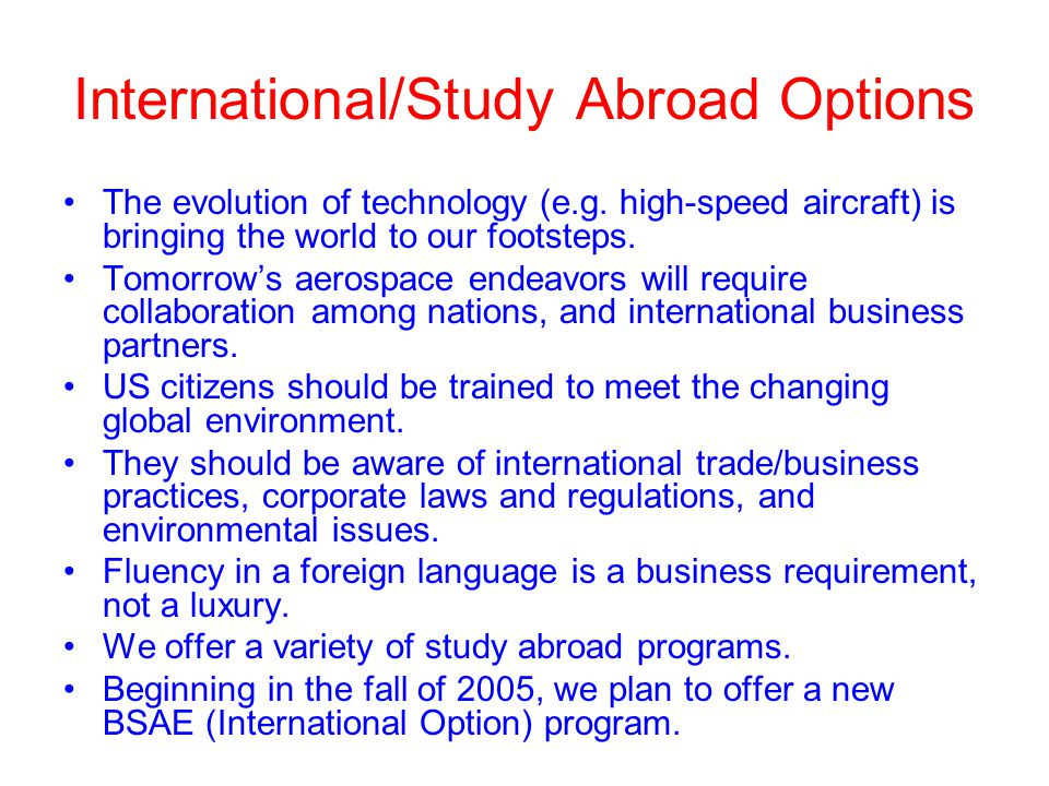 International/Study Abroad Options The evolution of technology (e.g. high-speed aircraft) is bringing the world to our footsteps. Tomorrow's aerospace