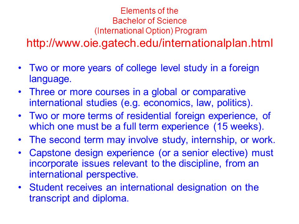 Elements of the Bachelor of Science (International Option) Program http://www.oie.gatech.edu/internationalplan.html Two or more years of college level study in a foreign language.