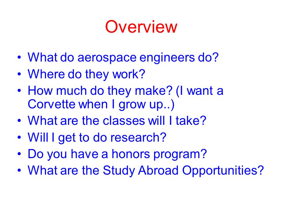 Overview What do aerospace engineers do? Where do they work? How much do they make? (I want a Corvette when I grow up..) What are the classes will I t