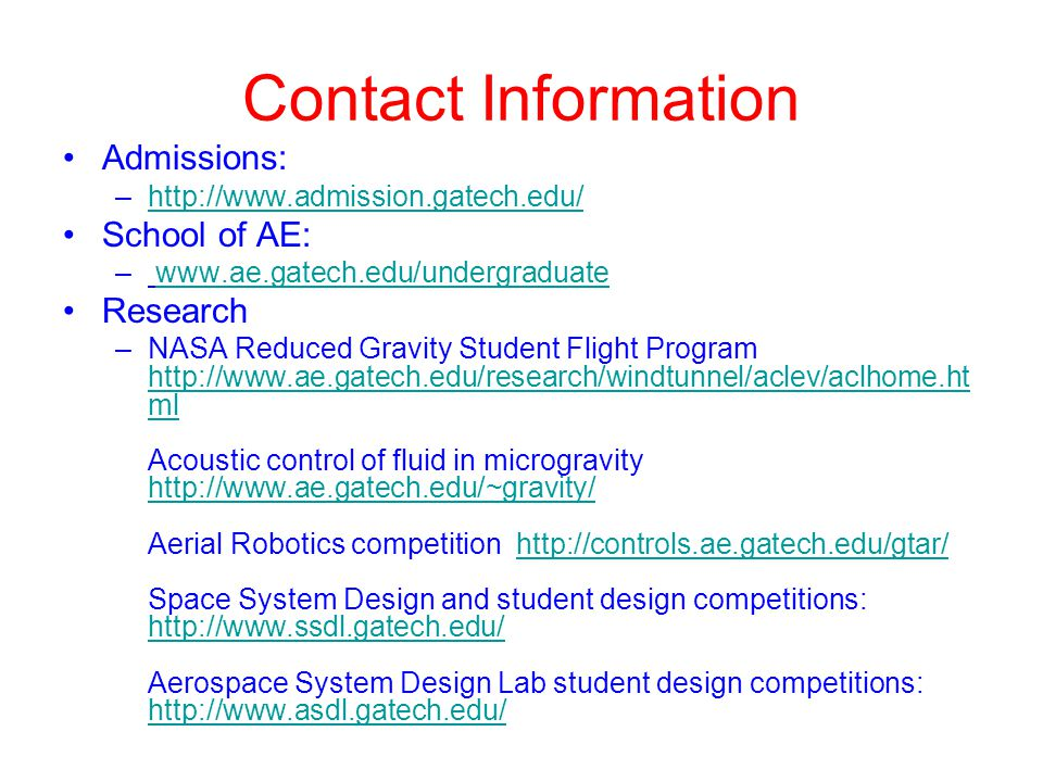 Contact Information Admissions: –http://www.admission.gatech.edu/http://www.admission.gatech.edu/ School of AE: – www.ae.gatech.edu/undergraduatewww.ae.gatech.edu/undergraduate Research –NASA Reduced Gravity Student Flight Program http://www.ae.gatech.edu/research/windtunnel/aclev/aclhome.ht ml Acoustic control of fluid in microgravity http://www.ae.gatech.edu/~gravity/ Aerial Robotics competition http://controls.ae.gatech.edu/gtar/ Space System Design and student design competitions: http://www.ssdl.gatech.edu/ Aerospace System Design Lab student design competitions: http://www.asdl.gatech.edu/ http://www.ae.gatech.edu/research/windtunnel/aclev/aclhome.ht ml http://www.ae.gatech.edu/~gravity/http://controls.ae.gatech.edu/gtar/ http://www.ssdl.gatech.edu/ http://www.asdl.gatech.edu/