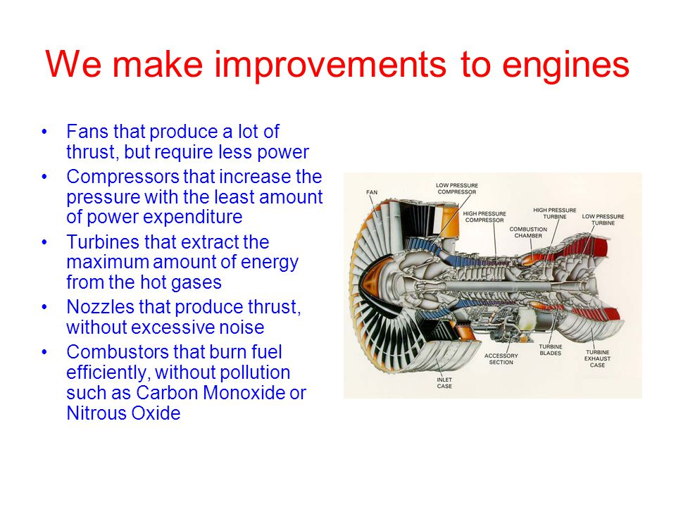 We make improvements to engines Fans that produce a lot of thrust, but require less power Compressors that increase the pressure with the least amount of power expenditure Turbines that extract the maximum amount of energy from the hot gases Nozzles that produce thrust, without excessive noise Combustors that burn fuel efficiently, without pollution such as Carbon Monoxide or Nitrous Oxide