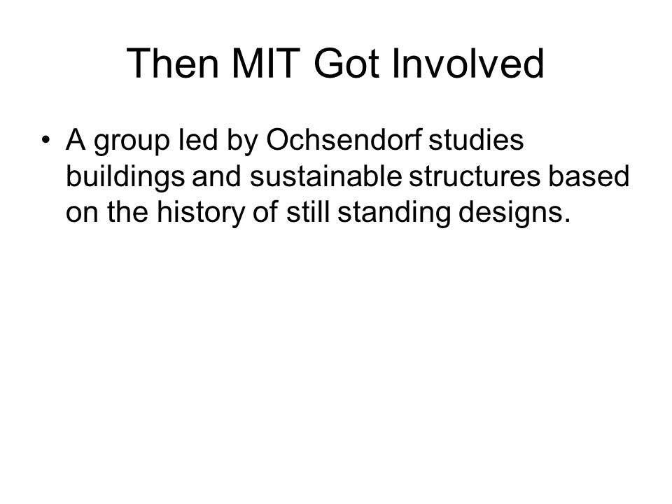 Then MIT Got Involved A group led by Ochsendorf studies buildings and sustainable structures based on the history of still standing designs.