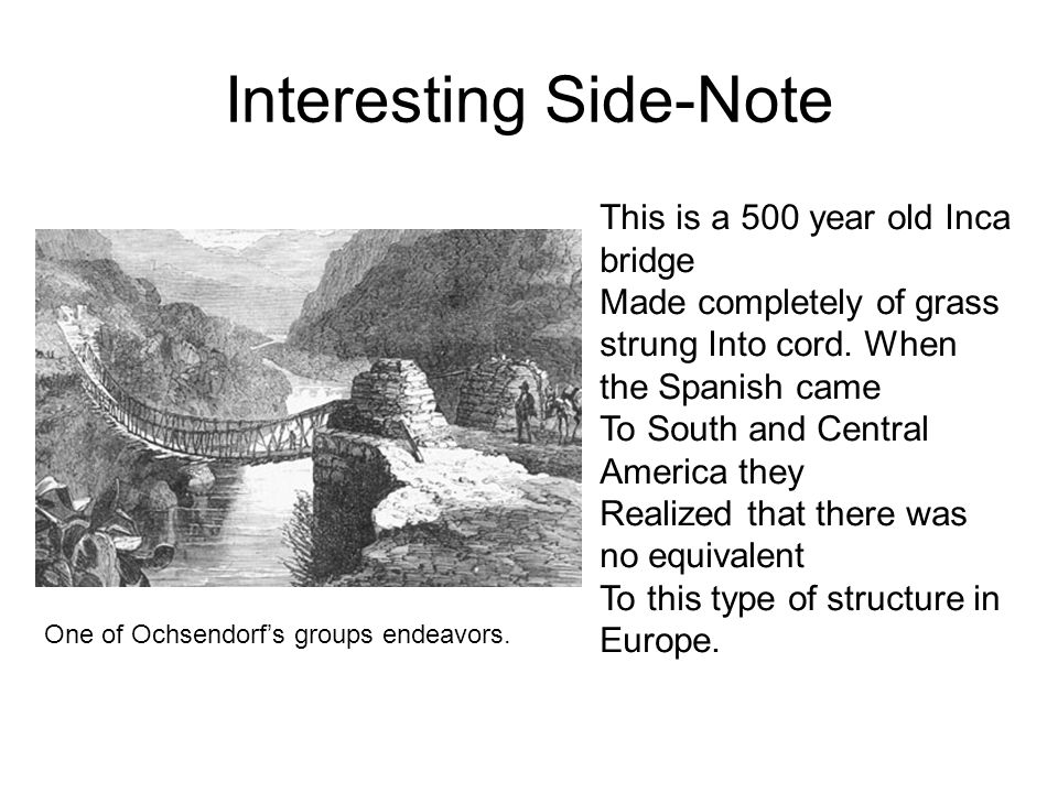 Interesting Side-Note This is a 500 year old Inca bridge Made completely of grass strung Into cord. When the Spanish came To South and Central America