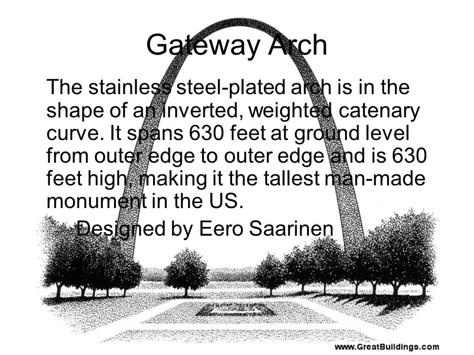 The stainless steel-plated arch is in the shape of an inverted, weighted catenary curve. It spans 630 feet at ground level from outer edge to outer ed