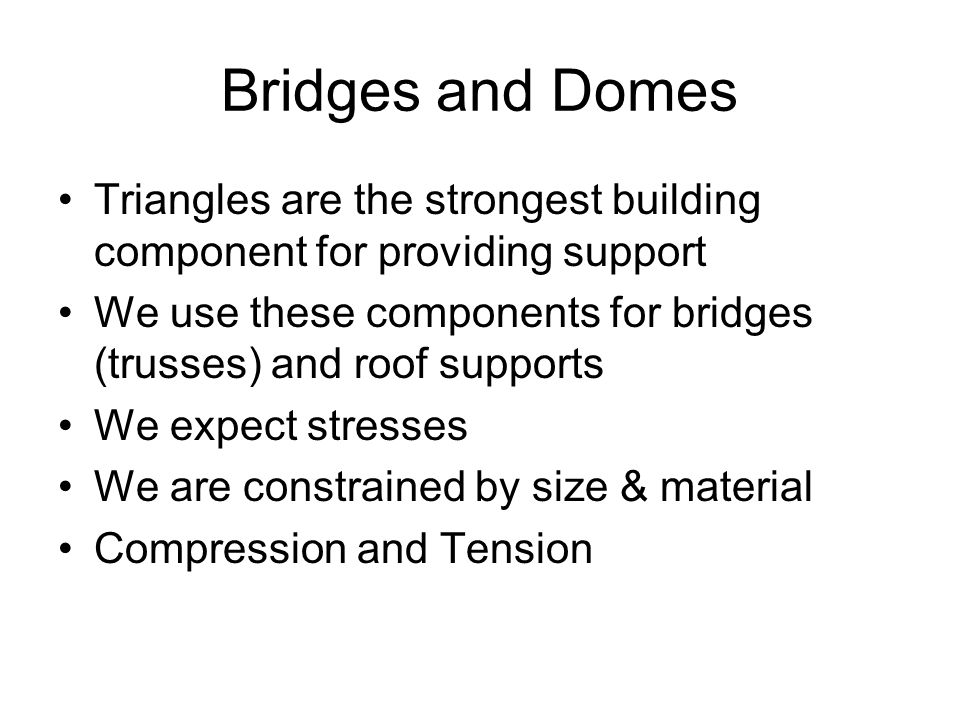 Bridges and Domes Triangles are the strongest building component for providing support We use these components for bridges (trusses) and roof supports
