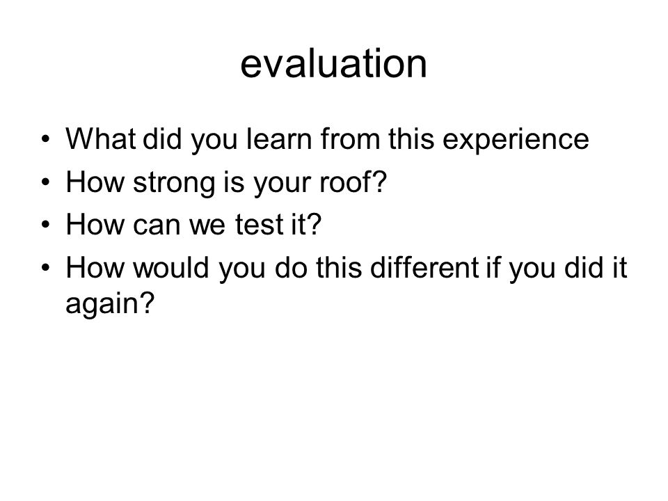 evaluation What did you learn from this experience How strong is your roof.