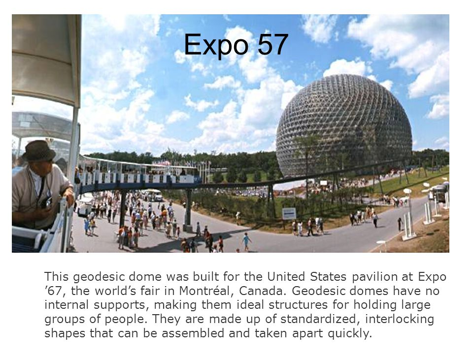 Expo 57 This geodesic dome was built for the United States pavilion at Expo '67, the world's fair in Montréal, Canada. Geodesic domes have no internal