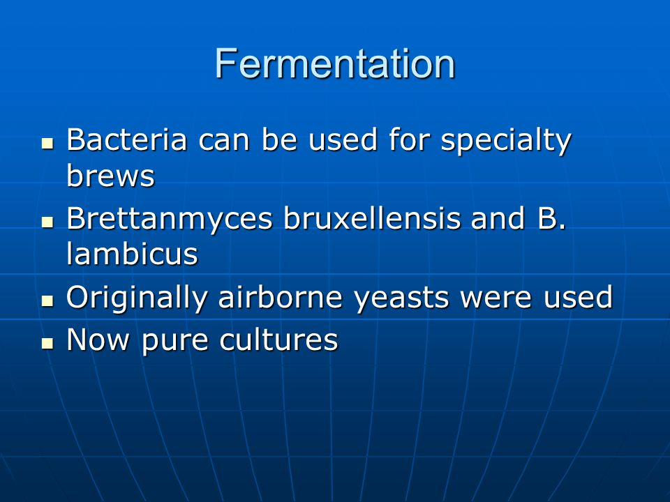 Fermentation Bacteria can be used for specialty brews Bacteria can be used for specialty brews Brettanmyces bruxellensis and B.