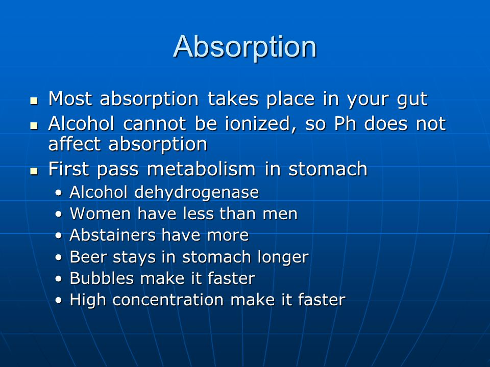 Absorption Most absorption takes place in your gut Most absorption takes place in your gut Alcohol cannot be ionized, so Ph does not affect absorption Alcohol cannot be ionized, so Ph does not affect absorption First pass metabolism in stomach First pass metabolism in stomach Alcohol dehydrogenaseAlcohol dehydrogenase Women have less than menWomen have less than men Abstainers have moreAbstainers have more Beer stays in stomach longerBeer stays in stomach longer Bubbles make it fasterBubbles make it faster High concentration make it fasterHigh concentration make it faster