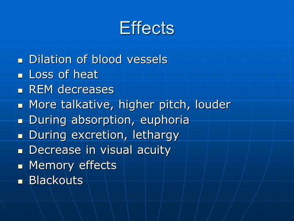 Effects Dilation of blood vessels Dilation of blood vessels Loss of heat Loss of heat REM decreases REM decreases More talkative, higher pitch, louder
