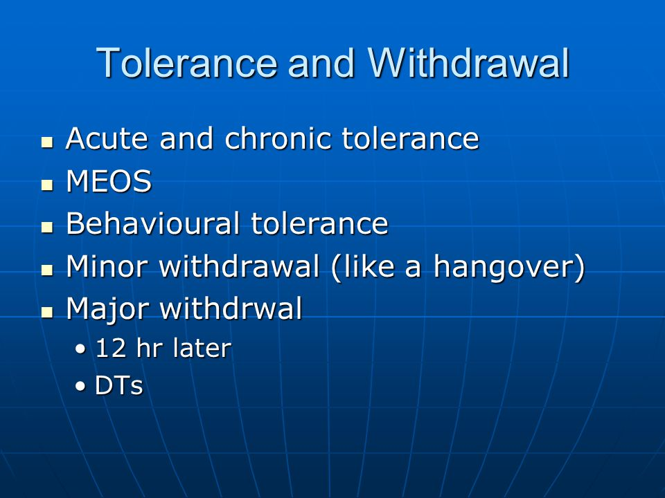 Tolerance and Withdrawal Acute and chronic tolerance Acute and chronic tolerance MEOS MEOS Behavioural tolerance Behavioural tolerance Minor withdrawal (like a hangover) Minor withdrawal (like a hangover) Major withdrwal Major withdrwal 12 hr later12 hr later DTsDTs