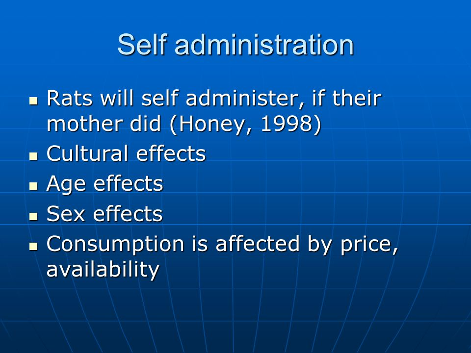 Self administration Rats will self administer, if their mother did (Honey, 1998) Rats will self administer, if their mother did (Honey, 1998) Cultural effects Cultural effects Age effects Age effects Sex effects Sex effects Consumption is affected by price, availability Consumption is affected by price, availability