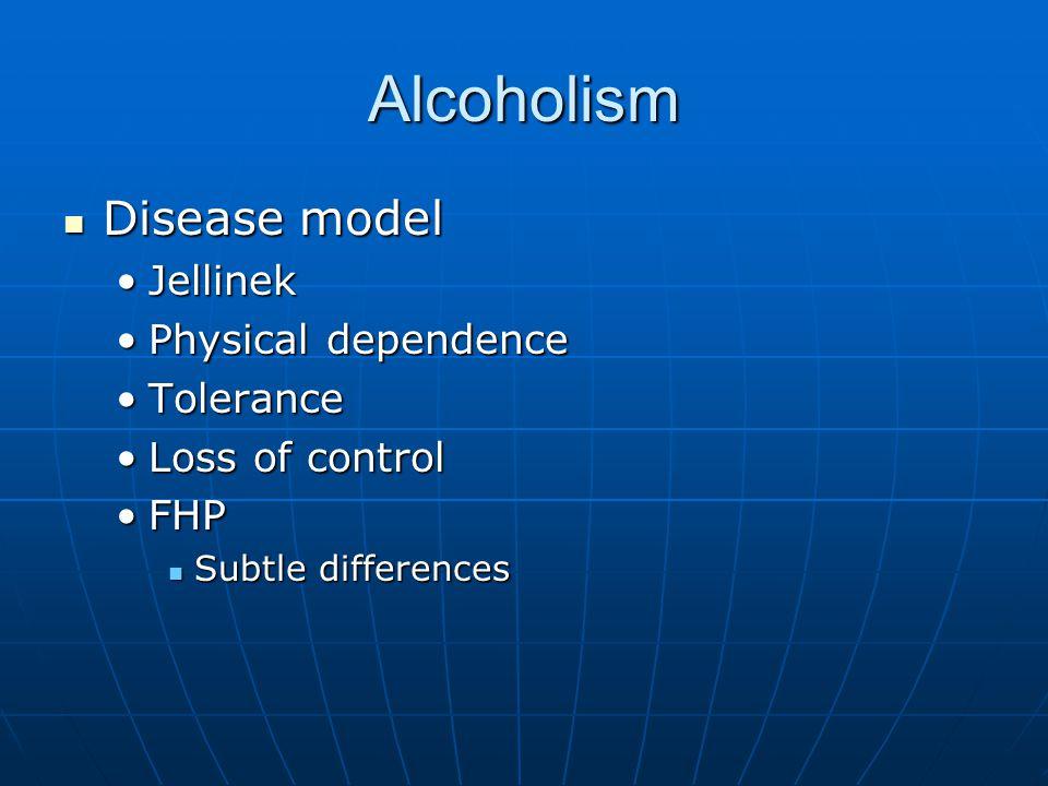 Alcoholism Disease model Disease model JellinekJellinek Physical dependencePhysical dependence ToleranceTolerance Loss of controlLoss of control FHPFH