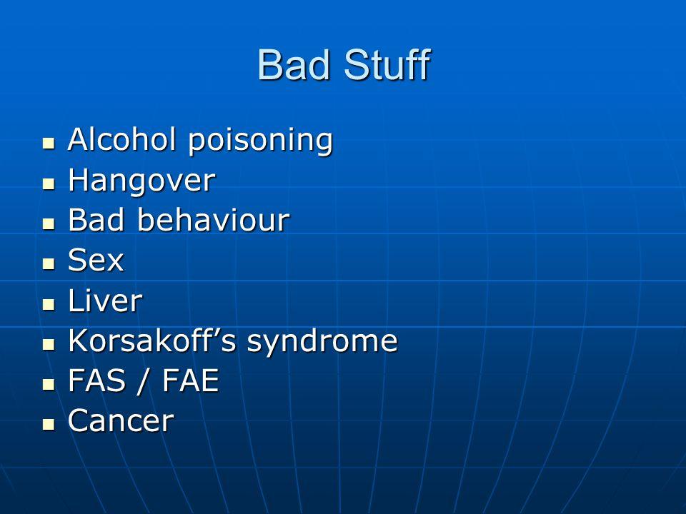 Bad Stuff Alcohol poisoning Alcohol poisoning Hangover Hangover Bad behaviour Bad behaviour Sex Sex Liver Liver Korsakoff's syndrome Korsakoff's syndr