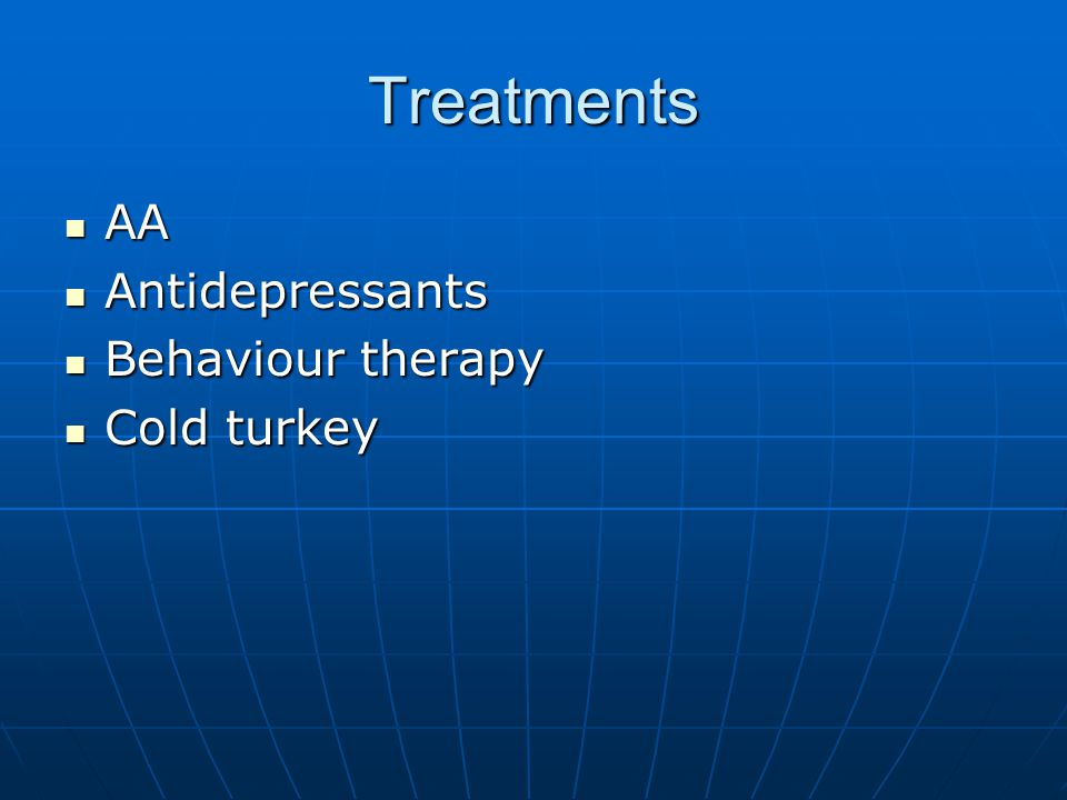 Treatments AA AA Antidepressants Antidepressants Behaviour therapy Behaviour therapy Cold turkey Cold turkey