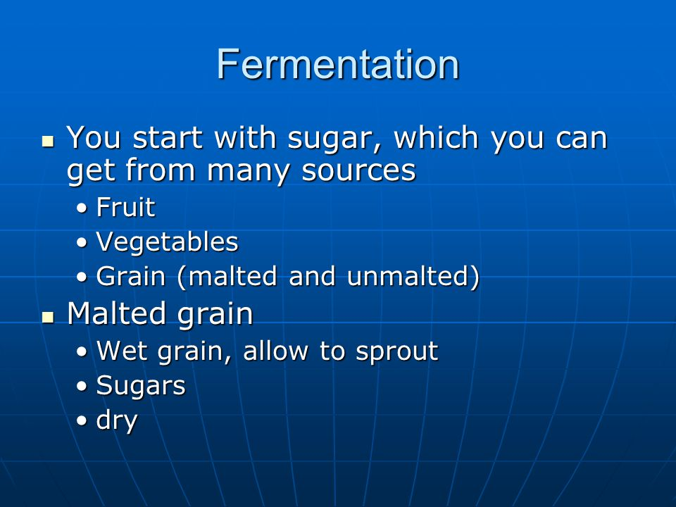 Fermentation You start with sugar, which you can get from many sources You start with sugar, which you can get from many sources FruitFruit VegetablesVegetables Grain (malted and unmalted)Grain (malted and unmalted) Malted grain Malted grain Wet grain, allow to sproutWet grain, allow to sprout SugarsSugars drydry