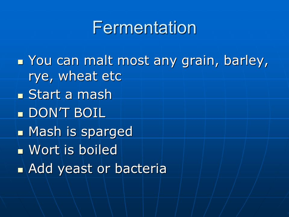 Fermentation You can malt most any grain, barley, rye, wheat etc You can malt most any grain, barley, rye, wheat etc Start a mash Start a mash DON'T BOIL DON'T BOIL Mash is sparged Mash is sparged Wort is boiled Wort is boiled Add yeast or bacteria Add yeast or bacteria
