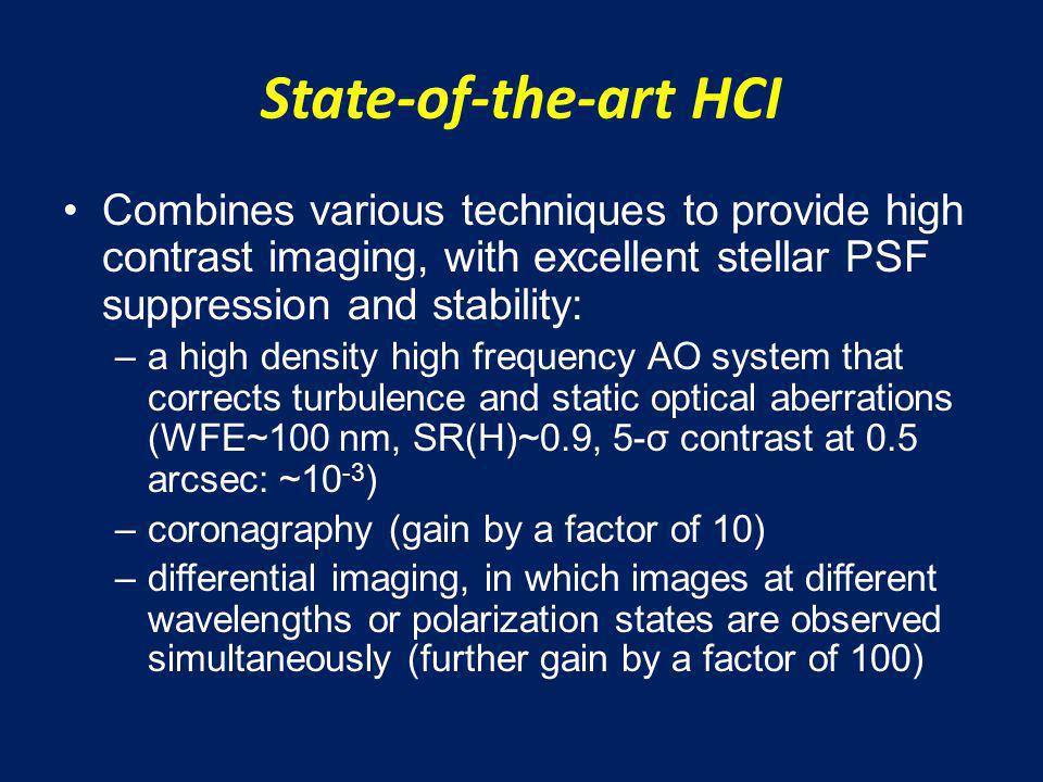 State-of-the-art HCI Combines various techniques to provide high contrast imaging, with excellent stellar PSF suppression and stability: –a high density high frequency AO system that corrects turbulence and static optical aberrations (WFE~100 nm, SR(H)~0.9, 5-σ contrast at 0.5 arcsec: ~10 -3 ) –coronagraphy (gain by a factor of 10) –differential imaging, in which images at different wavelengths or polarization states are observed simultaneously (further gain by a factor of 100)