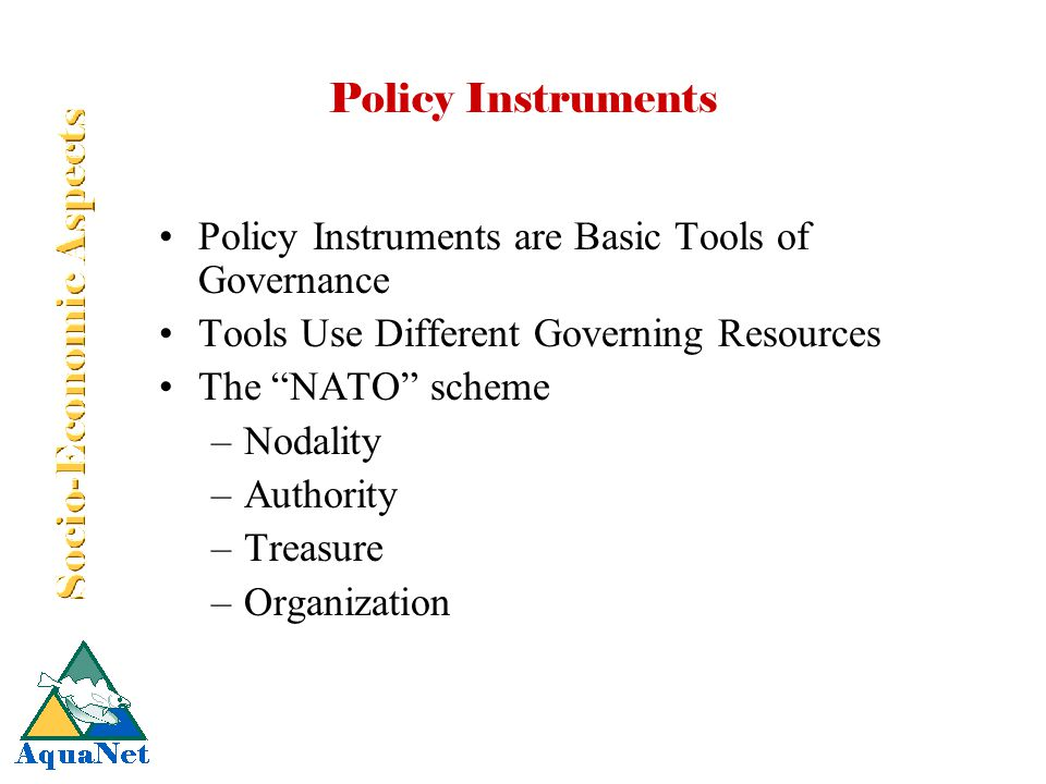 "Policy Instruments Policy Instruments are Basic Tools of Governance Tools Use Different Governing Resources The ""NATO"" scheme –Nodality –Authority –Tr"